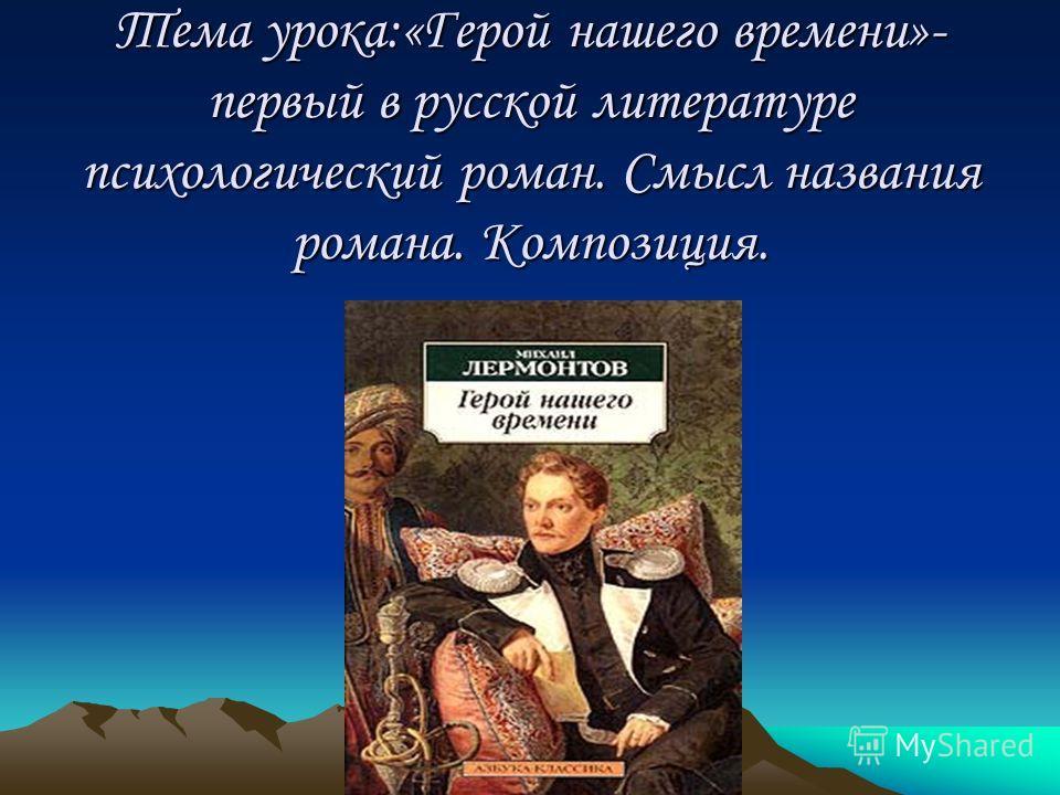 Тема урока:«Герой нашего времени»- первый в русской литературе психологический роман. Смысл названия романа. Композиция.