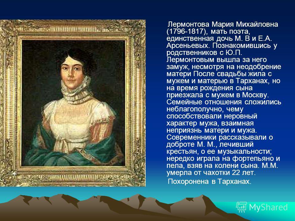 Лермонтова Мария Михайловна (1796-1817), мать поэта, единственная дочь М. В и Е.А. Арсеньевых. Познакомившись у родственников с Ю.П. Лермонтовым вышла за него замуж, несмотря на неодобрение матери После свадьбы жила с мужем и матерью в Тарханах, но н