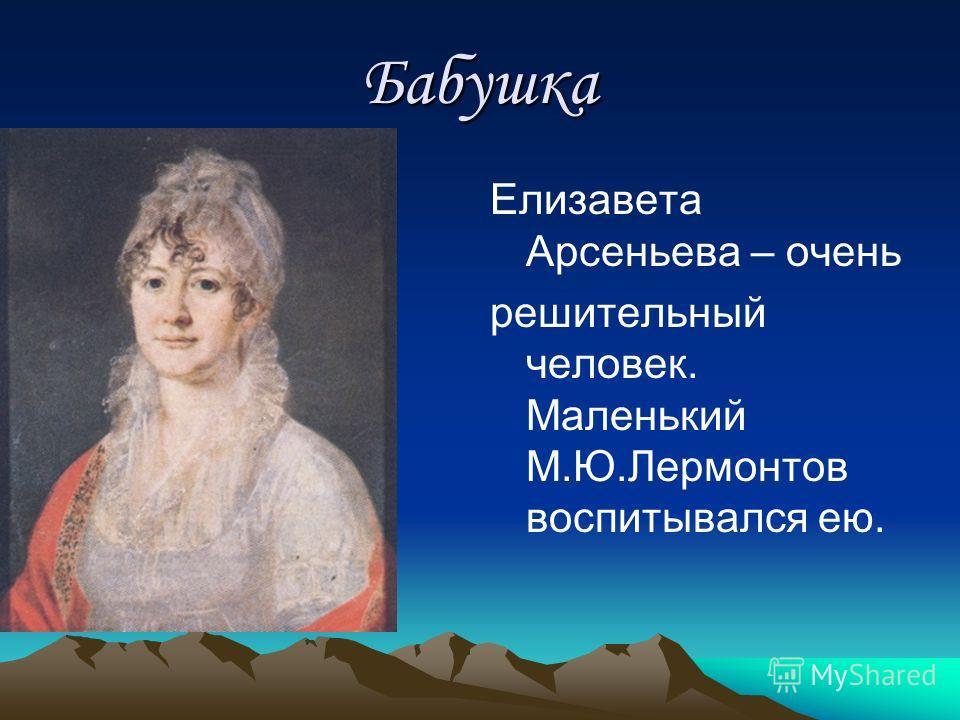 Бабушка Елизавета Арсеньева – очень решительный человек. Маленький М.Ю.Лермонтов воспитывался ею.