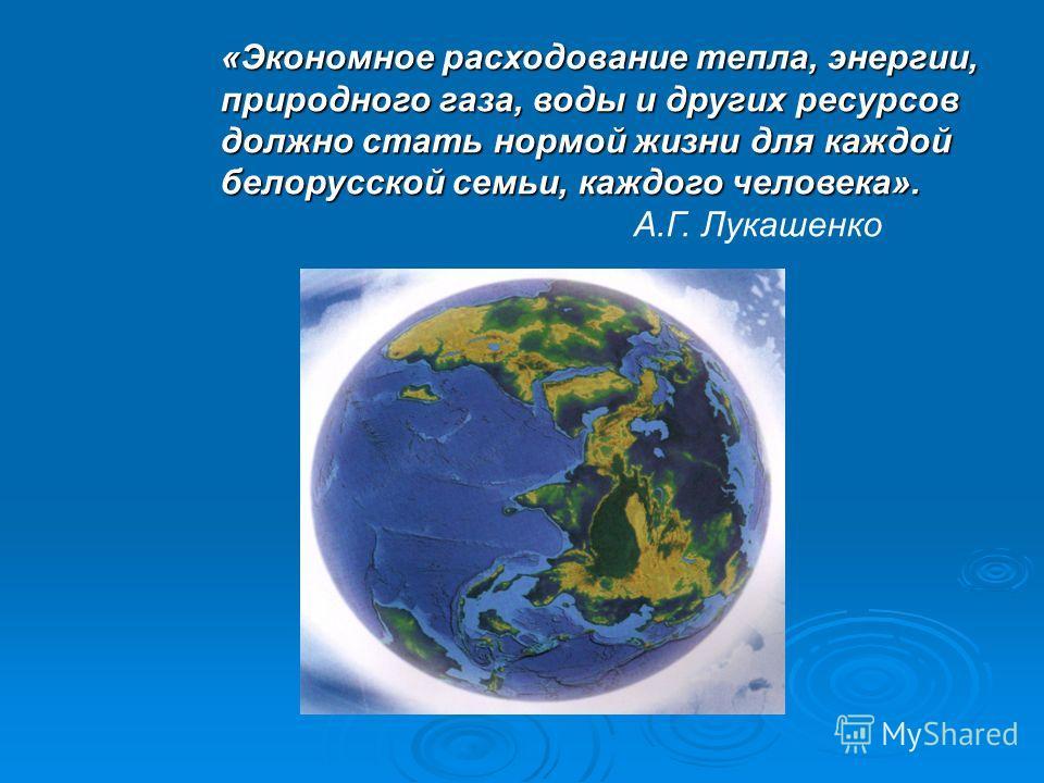«Экономное расходование тепла, энергии, природного газа, воды и других ресурсов должно стать нормой жизни для каждой белорусской семьи, каждого человека». А.Г. Лукашенко