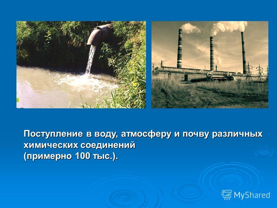 Поступление в воду, атмосферу и почву различных химических соединений (примерно 100 тыс.).
