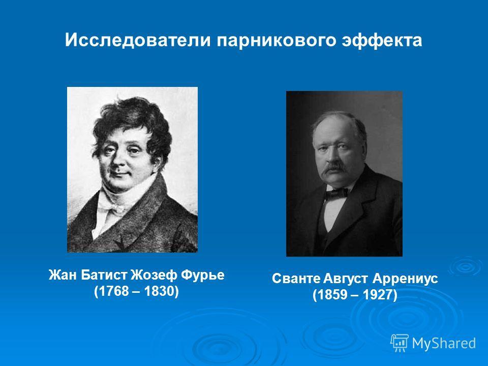 Исследователи парникового эффекта Жан Батист Жозеф Фурье (1768 – 1830) Сванте Август Аррениус (1859 – 1927)
