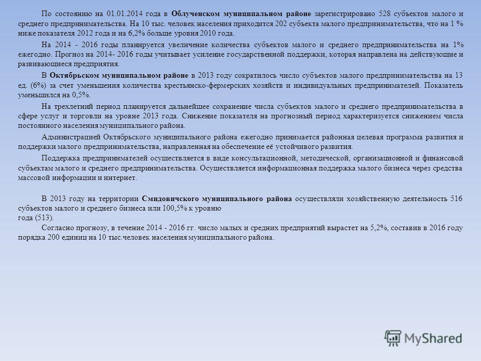 По состоянию на 01.01.2014 года в Облученском муниципальном районе зарегистрировано 528 субъектов малого и среднего предпринимательства. На 10 тыс. человек населения приходится 202 субъекта малого предпринимательства, что на 1 % ниже показателя 2012