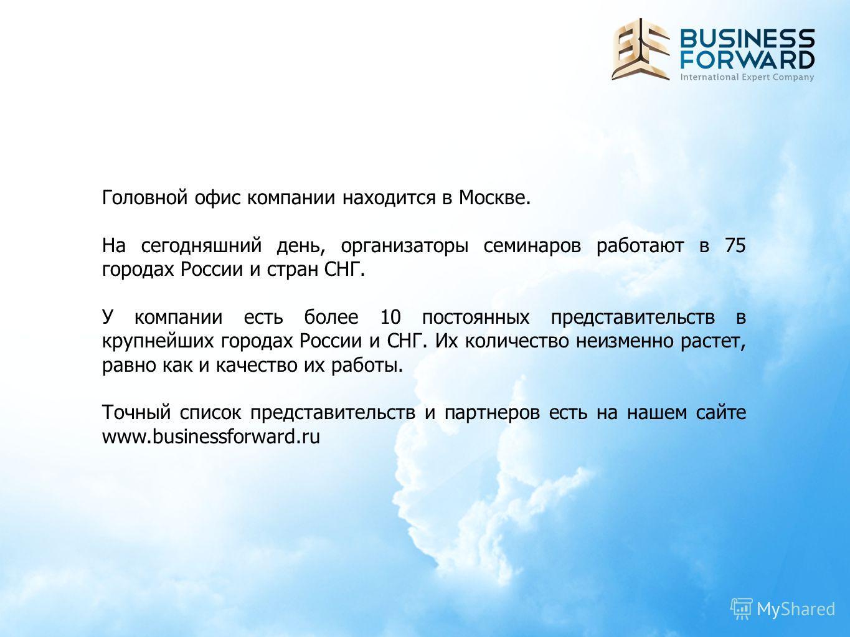 Головной офис компании находится в Москве. На сегодняшний день, организаторы семинаров работают в 75 городах России и стран СНГ. У компании есть более 10 постоянных представительств в крупнейших городах России и СНГ. Их количество неизменно растет, р
