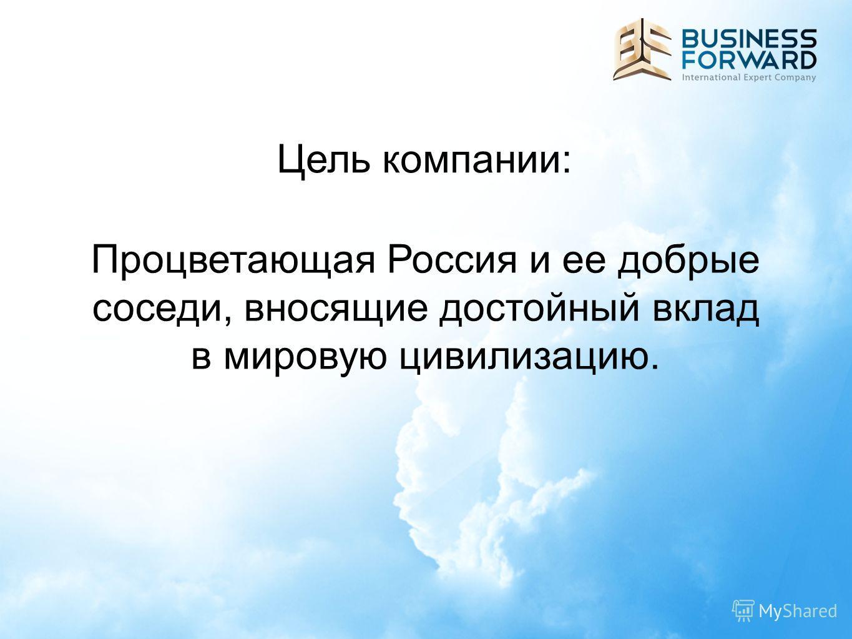 Цель компании: Процветающая Россия и ее добрые соседи, вносящие достойный вклад в мировую цивилизацию.