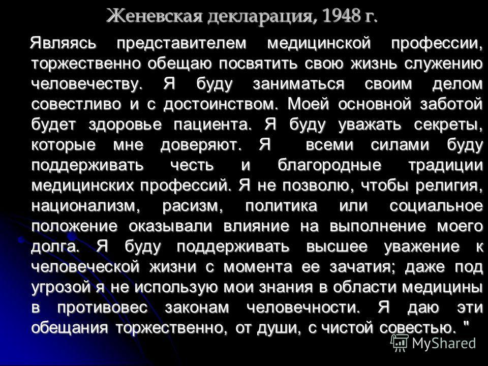 Женевская декларация, 1948 г. Являясь представителем медицинской профессии, торжественно обещаю посвятить свою жизнь служению человечеству. Я буду заниматься своим делом совестливо и с достоинством. Моей основной заботой будет здоровье пациента. Я бу