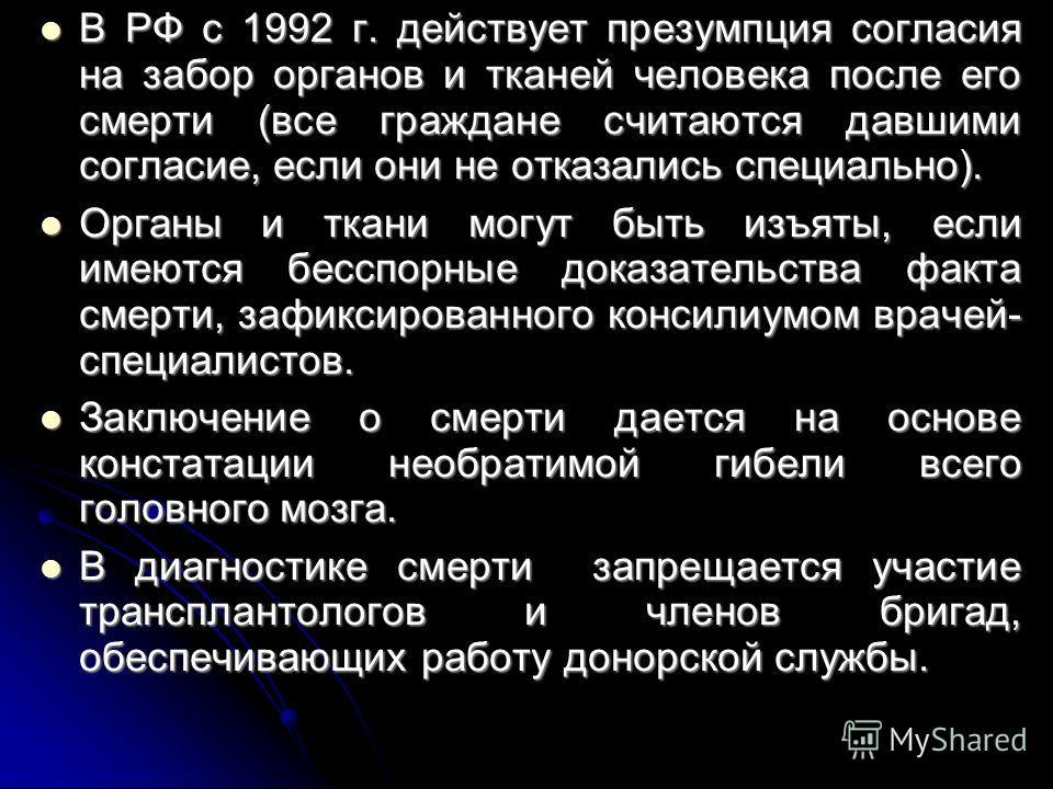 В РФ с 1992 г. действует презумпция согласия на забор органов и тканей человека после его смерти (все граждане считаются давшими согласие, если они не отказались специально). В РФ с 1992 г. действует презумпция согласия на забор органов и тканей чело