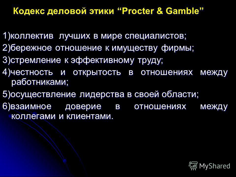 Кодекс деловой этики Procter & Gamble Кодекс деловой этики Procter & Gamble 1)коллектив лучших в мире специалистов; 2)бережное отношение к имуществу фирмы; 3)стремление к эффективному труду; 4)честность и открытость в отношениях между работниками; 5)