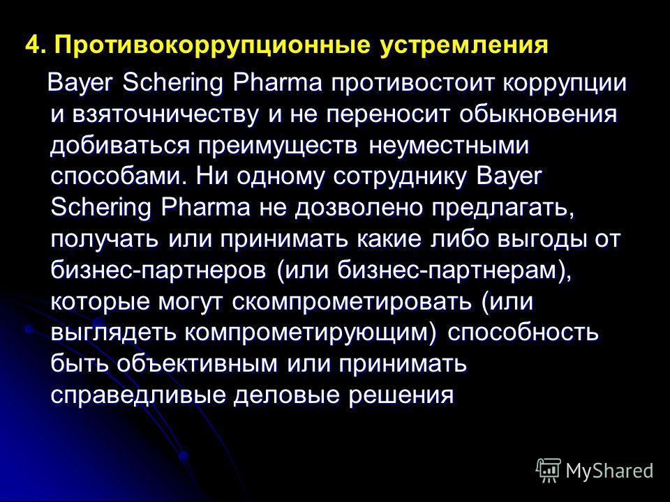 4. Противокоррупционные устремления Bayer Schering Pharma противостоит коррупции и взяточничеству и не переносит обыкновения добиваться преимуществ неуместными способами. Ни одному сотруднику Bayer Schering Pharma не дозволено предлагать, получать ил