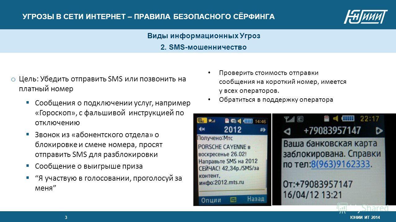 Виды информационных Угроз 2. SMS-мошенничество УГРОЗЫ В СЕТИ ИНТЕРНЕТ – ПРАВИЛА БЕЗОПАСНОГО СЁРФИНГА ЮНИИ ИТ 20143 o Цель: Убедить отправить SMS или позвонить на платный номер Сообщения о подключении услуг, например «Гороскоп», с фальшивой инструкцие