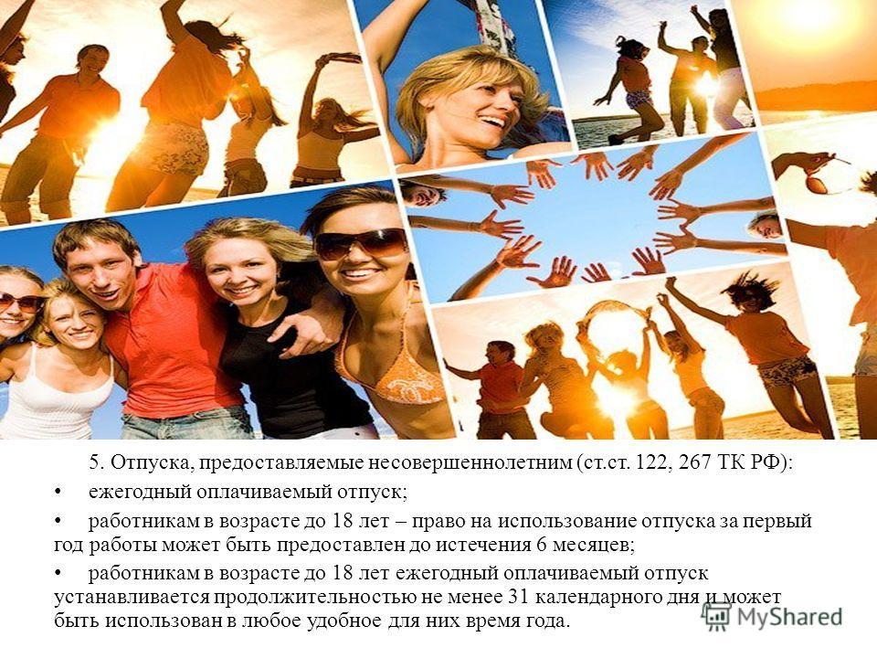 5. Отпуска, предоставляемые несовершеннолетним (ст.ст. 122, 267 ТК РФ): ежегодный оплачиваемый отпуск; работникам в возрасте до 18 лет – право на использование отпуска за первый год работы может быть предоставлен до истечения 6 месяцев; работникам в