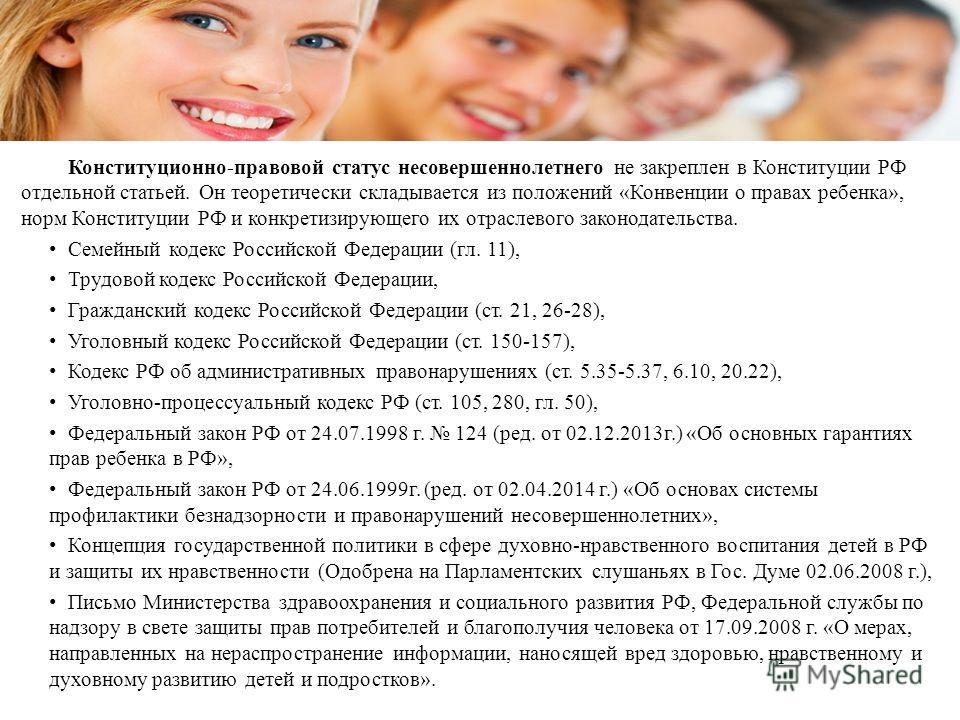 Конституционно-правовой статус несовершеннолетнего не закреплен в Конституции РФ отдельной статьей. Он теоретически складывается из положений «Конвенции о правах ребенка», норм Конституции РФ и конкретизирующего их отраслевого законодательства. Семей