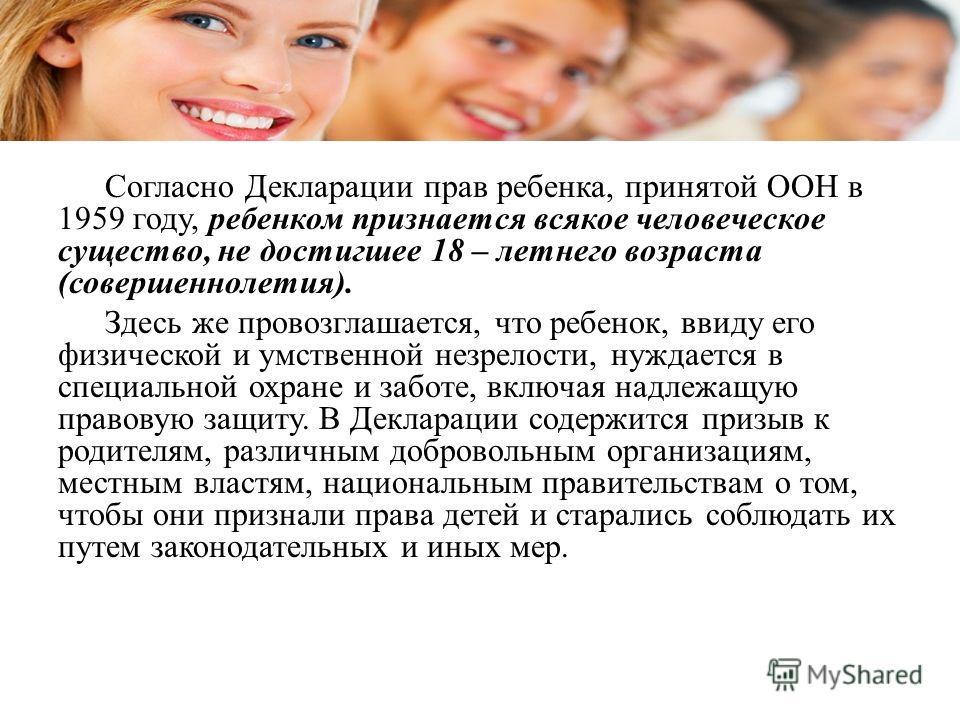 Согласно Декларации прав ребенка, принятой ООН в 1959 году, ребенком признается всякое человеческое существо, не достигшее 18 – летнего возраста (совершеннолетия). Здесь же провозглашается, что ребенок, ввиду его физической и умственной незрелости, н