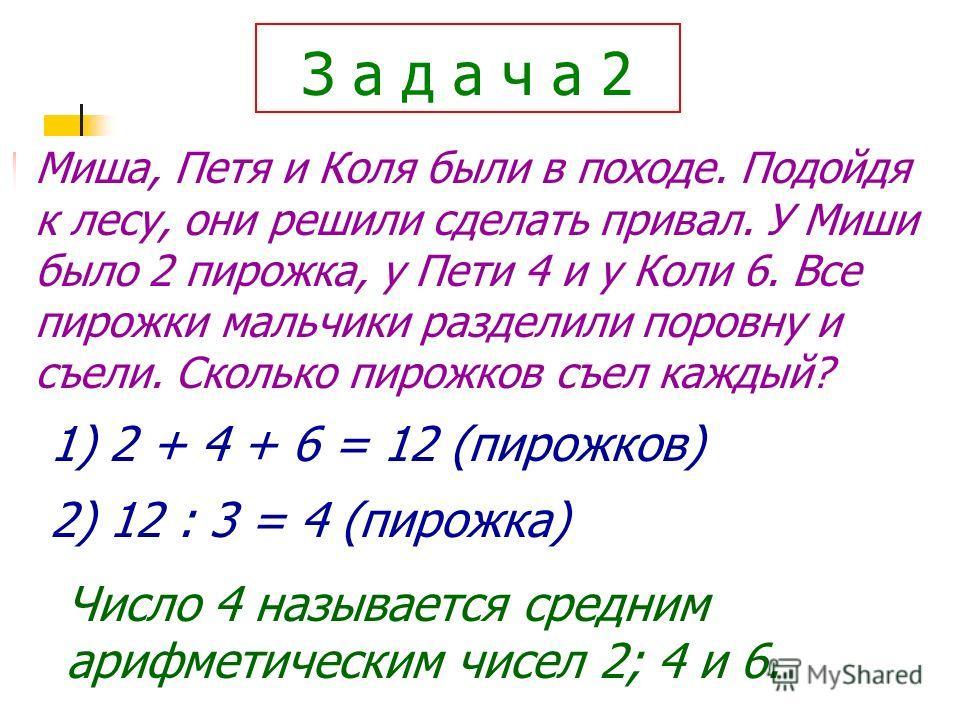 З а д а ч а 2 Миша, Петя и Коля были в походе. Подойдя к лесу, они решили сделать привал. У Миши было 2 пирожка, у Пети 4 и у Коли 6. Все пирожки мальчики разделили поровну и съели. Сколько пирожков съел каждый? 1) 2 + 4 + 6 = 12 (пирожков) 2) 12 : 3