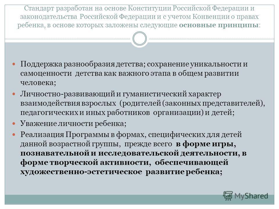 Стандарт разработан на основе Конституции Российской Федерации и законодательства Российской Федерации и с учетом Конвенции о правах ребенка, в основе которых заложены следующие основные принципы: Поддержка разнообразия детства; сохранение уникальнос