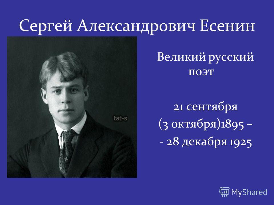 Сергей Александрович Есенин Великий русский поэт 21 сентября (3 октября)1895 – - 28 декабря 1925