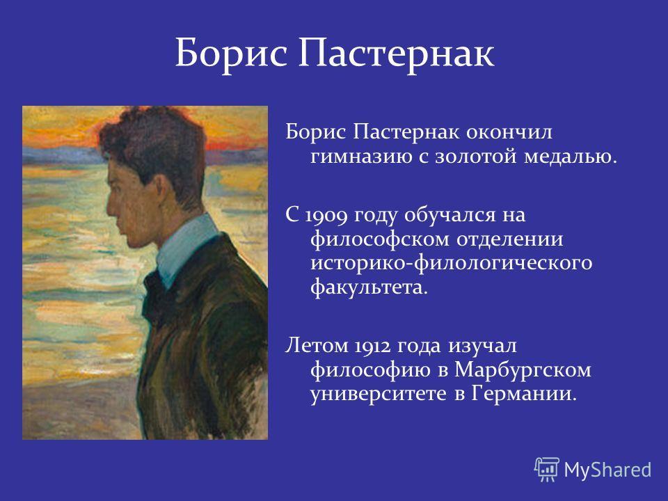 Борис Пастернак Борис Пастернак окончил гимназию с золотой медалью. С 1909 году обучался на философском отделении историко-филологического факультета. Летом 1912 года изучал философию в Марбургском университете в Германии.
