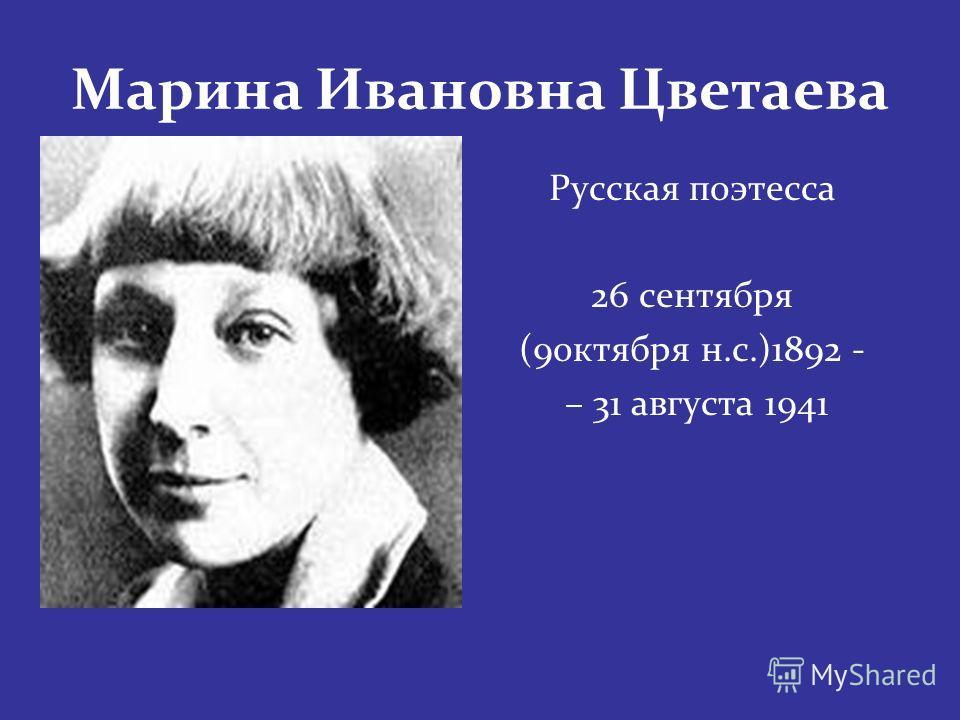 Марина Ивановна Цветаева Русская поэтесса 26 сентября (9 октября н.с.)1892 - – 31 августа 1941
