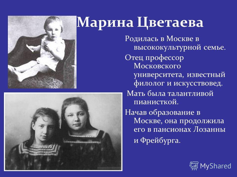 Марина Цветаева Родилась в Москве в высококультурной семье. Отец профессор Московского университета, известный филолог и искусствовед. Мать была талантливой пианисткой. Начав образование в Москве, она продолжила его в пансионах Лозанны и Фрейбурга.