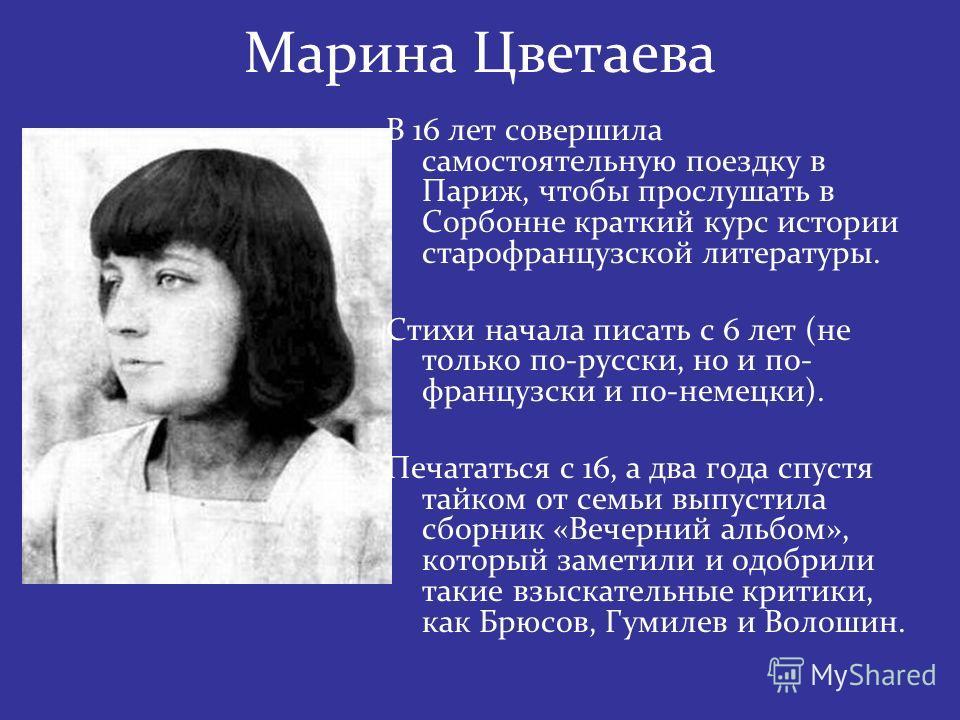 Марина Цветаева В 16 лет совершила самостоятельную поездку в Париж, чтобы прослушать в Сорбонне краткий курс истории старофранцузской литературы. Стихи начала писать с 6 лет (не только по-русски, но и по- французски и по-немецки). Печататься с 16, а