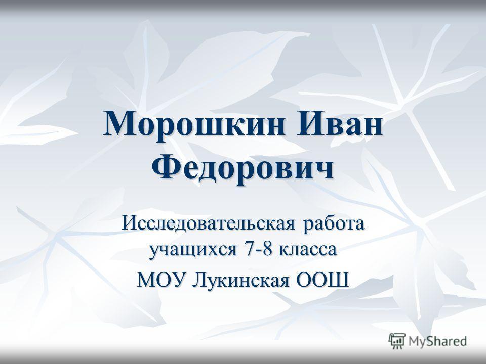 Морошкин Иван Федорович Исследовательская работа учащихся 7-8 класса МОУ Лукинская ООШ