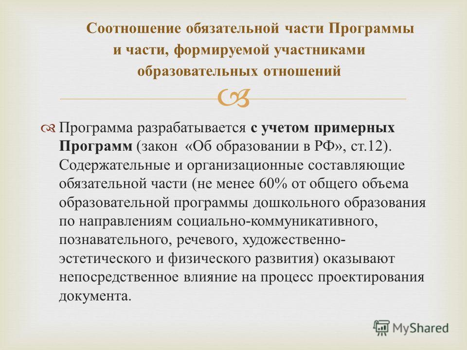 Программа разрабатывается с учетом примерных Программ ( закон « Об образовании в РФ », ст.12). Содержательные и организационные составляющие обязательной части ( не менее 60% от общего объема образовательной программы дошкольного образования по напра