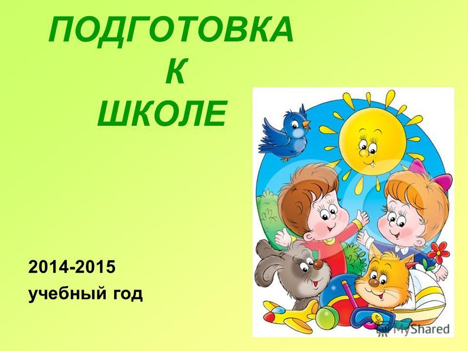 ПОДГОТОВКА К ШКОЛЕ 2014-2015 учебный год