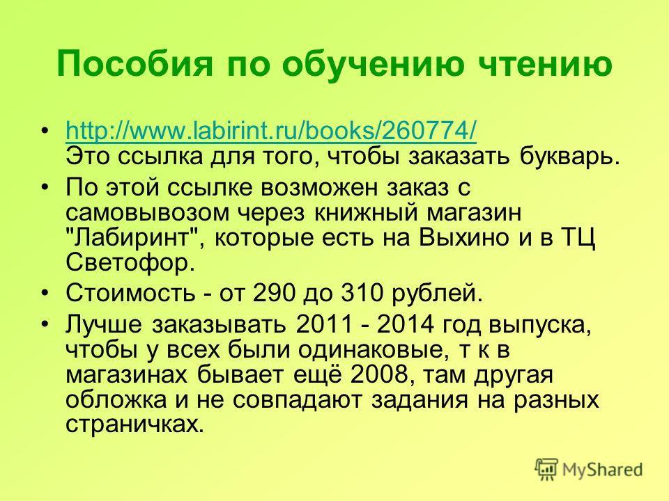 Пособия по обучению чтению http://www.labirint.ru/books/260774/ Это ссылка для того, чтобы заказать букварь.http://www.labirint.ru/books/260774/ По этой ссылке возможен заказ с самовывозом через книжный магазин