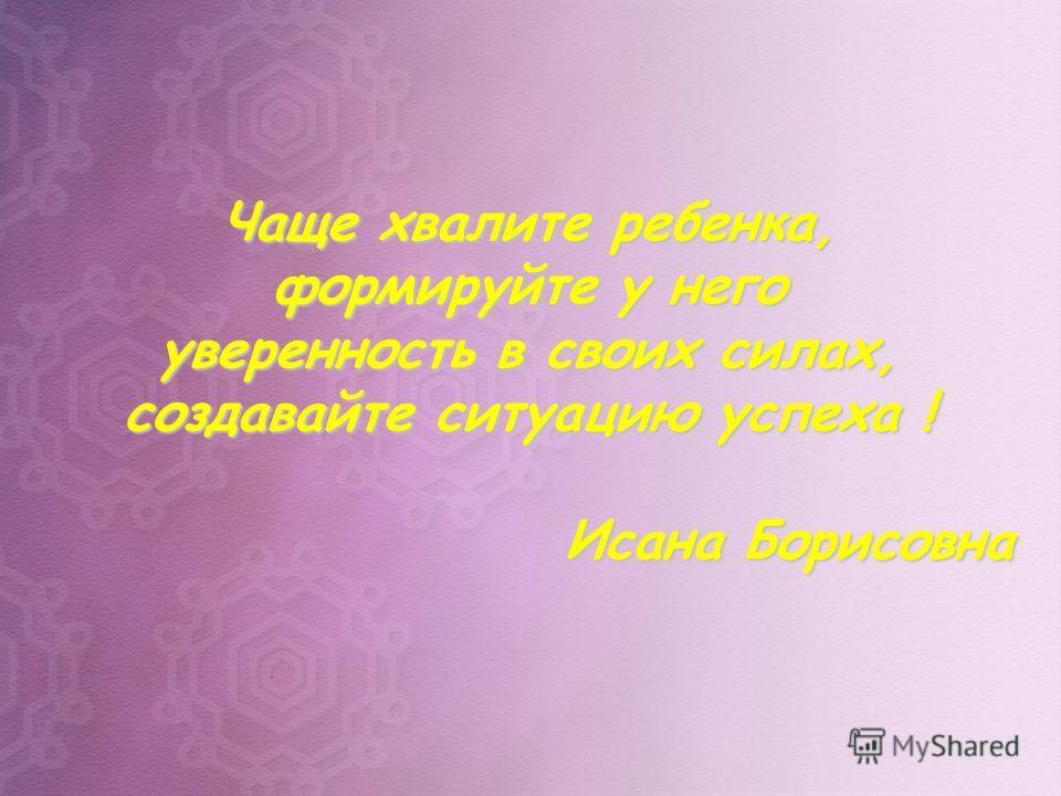 Чаще хвалите ребенка, формируйте у него уверенность в своих силах, создавайте ситуацию успеха ! Исана Борисовна