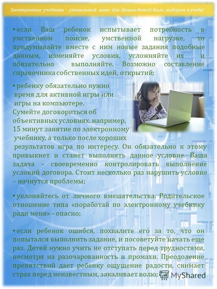 Электронные учебники – уникальный шанс для Ваших детей быль лидером в учебе! если Ваш ребенок испытывает потребность в умственном поиске, умственной нагрузке, то придумывайте вместе с ним новые задания подобные данным, изменяйте условия, усложняйте и