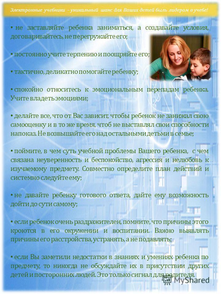 Электронные учебники – уникальный шанс для Ваших детей быль лидером в учебе! не заставляйте ребенка заниматься, а создавайте условия, договаривайтесь, не перегружайте его; постоянно учите терпению и поощряйте его; тактично, деликатно помогайте ребенк