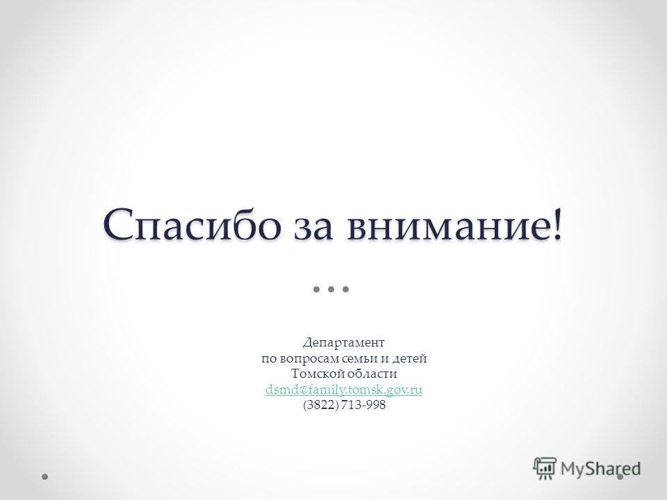 Спасибо за внимание! Департамент по вопросам семьи и детей Томской области dsmd@family.tomsk.gov.ru (3822) 713-998