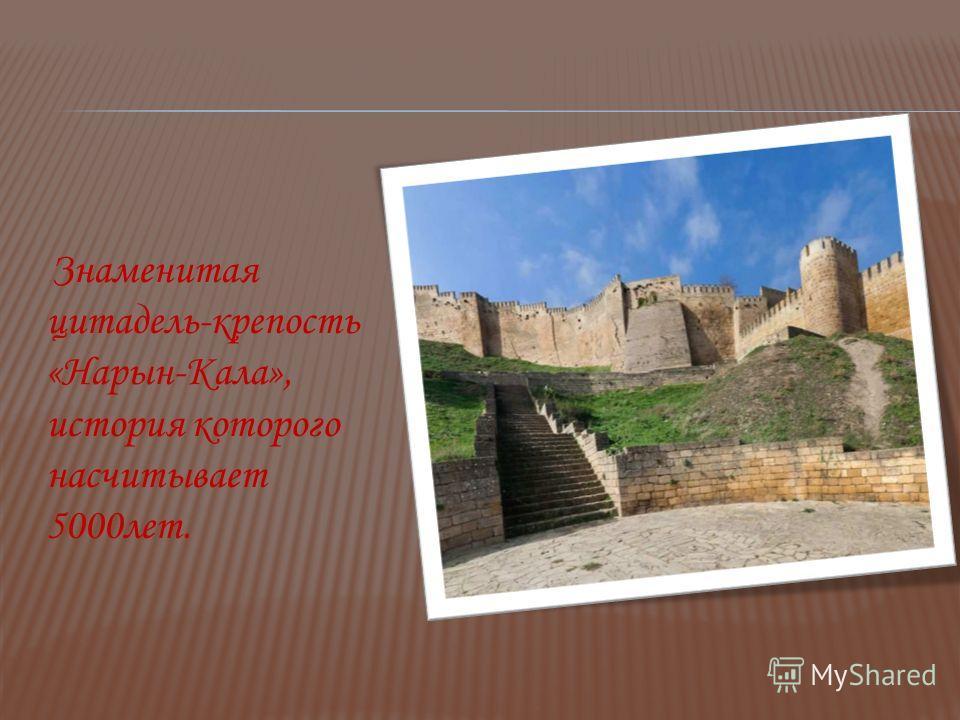 Знаменитая цитадель-крепость «Нарын-Кала», история которого насчитывает 5000 лет.