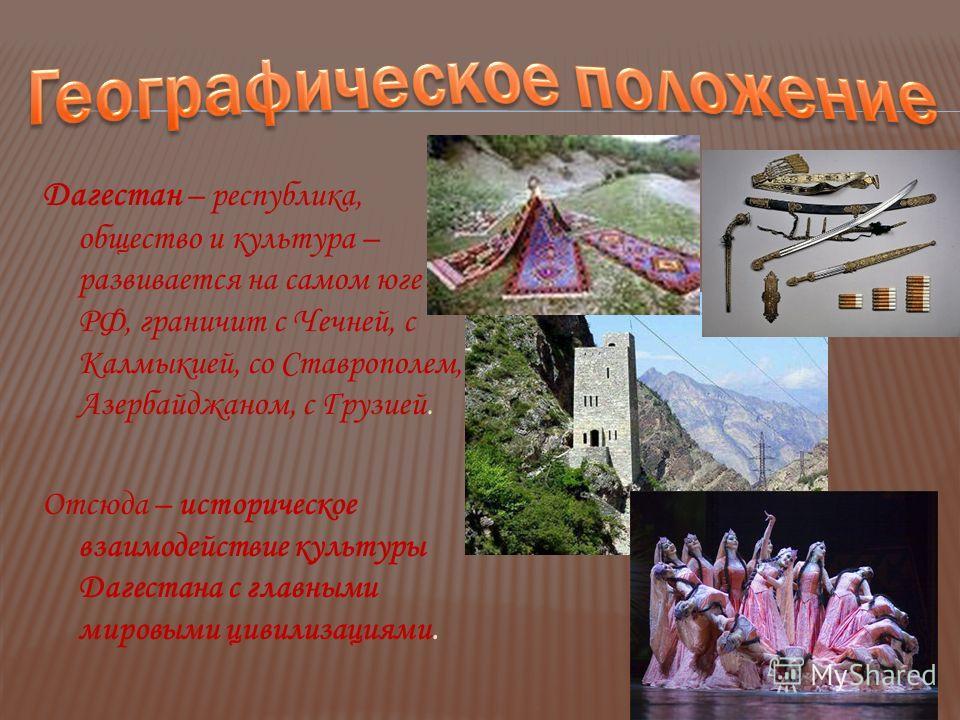 Дагестан – республика, общество и культура – развивается на самом юге РФ, граничит с Чечней, с Калмыкией, со Ставрополем, Азербайджаном, с Грузией. Отсюда – историческое взаимодействие культуры Дагестана с главными мировыми цивилизациями.