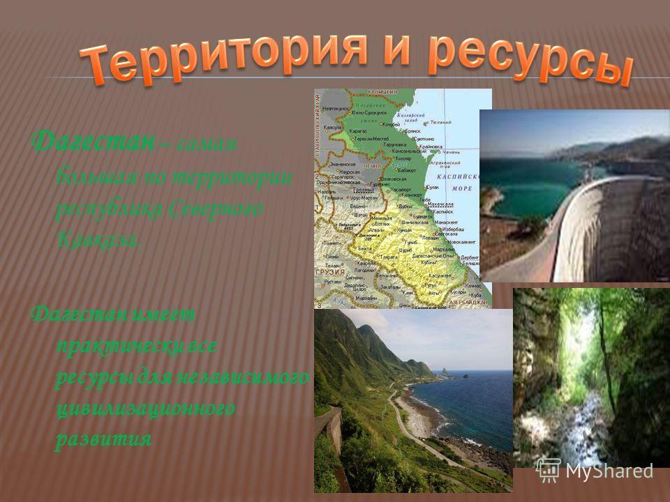 Дагестан – самая большая по территории республика Северного Кавказа. Дагестан имеет практически все ресурсы для независимого цивилизационного развития