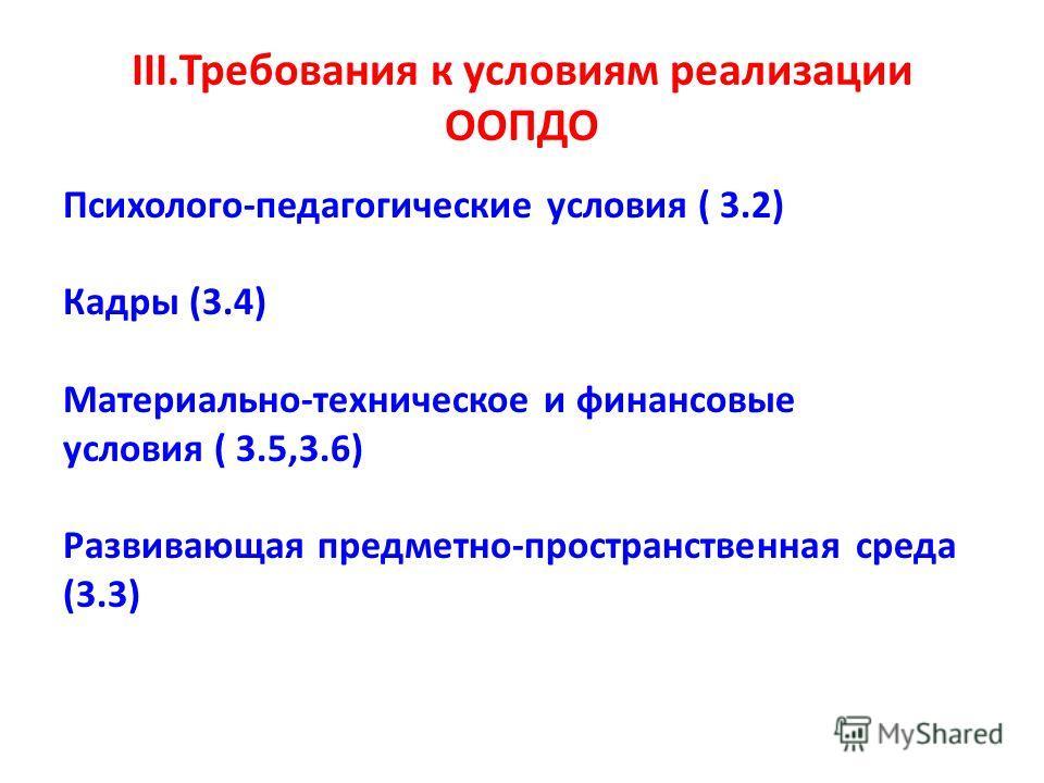 III.Требования к условиям реализации ООПДО Психолого-педагогические условия ( 3.2) Кадры (3.4) Материально-техническое и финансовые условия ( 3.5,3.6) Развивающая предметно-пространственная среда (3.3)