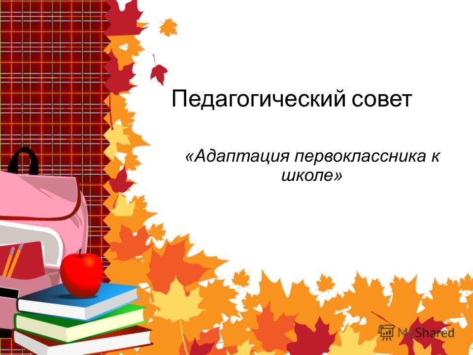 Педагогический совет «Адаптация первоклассника к школе»