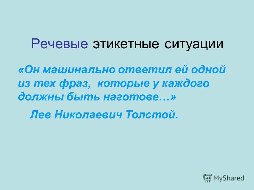 Речевые этикетные ситуации «Он машинально ответил ей одной из тех фраз, которые у каждого должны быть наготове…» Лев Николаевич Толстой.