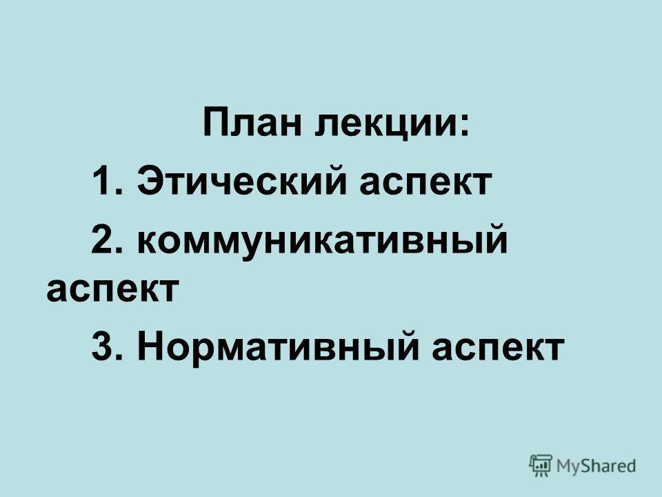 План лекции: 1. Этический аспект 2. коммуникативный аспект 3. Нормативный аспект