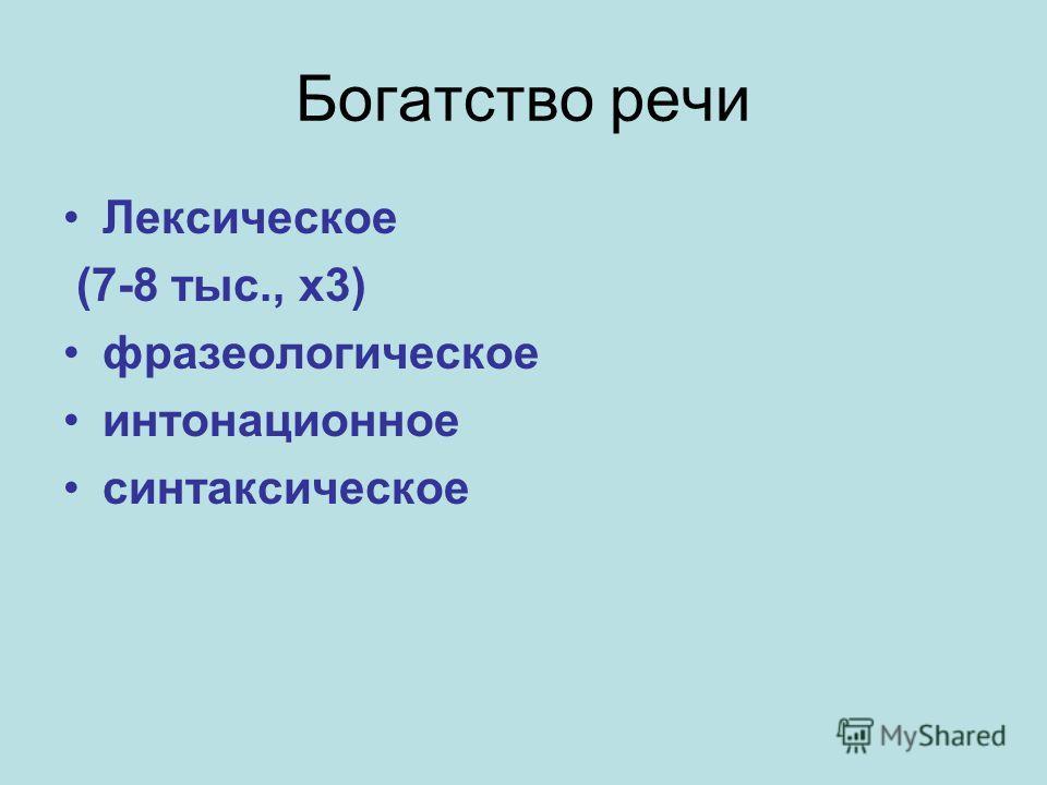 Богатство речи Лексическое (7-8 тыс., х 3) фразеологическое интонационное синтаксическое