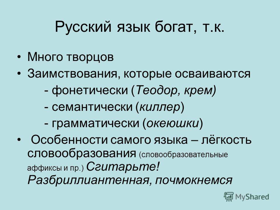 Русский язык богат, т.к. Много творцов Заимствования, которые осваиваются - фонетически (Теодор, крем) - семантически (киллер) - грамматически (океюшки) Особенности самого языка – лёгкость словообразования (словообразовательные аффиксы и пр.) Сгитарь