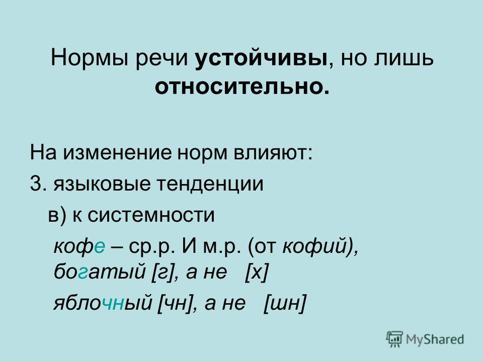 Нормы речи устойчивы, но лишь относительно. На изменение норм влияют: 3. языковые тенденции в) к системности кофе – ср.р. И м.р. (от кофий), богатый [г], а не [х] яблочный [чн], а не [шн]