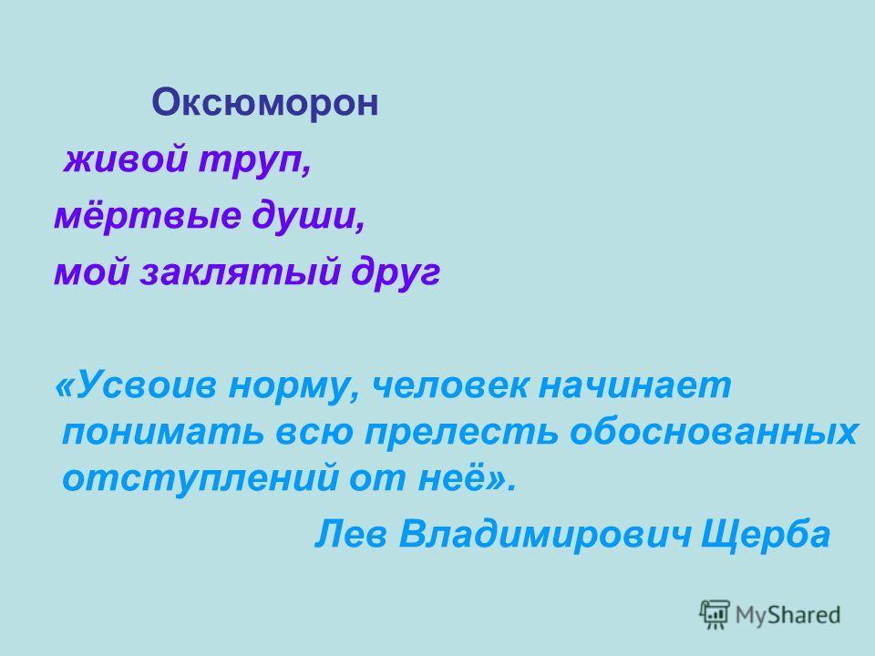 Оксюморон живой труп, мёртвые души, мой заклятый друг «Усвоив норму, человек начинает понимать всю прелесть обоснованных отступлений от неё». Лев Владимирович Щерба