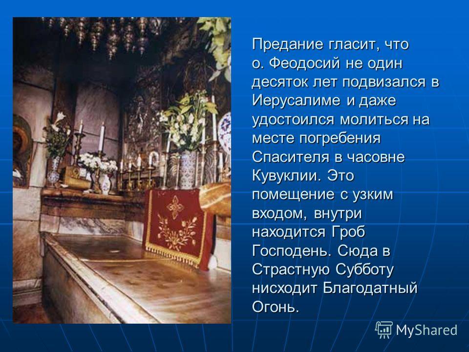 Прибыв в Святую Землю, он обошел святые места, поклонился всем святыням. Обойдя Святую Землю, Феодосий пришел в Иерусалим и остался служить у Гроба Господня. К тому времени Господь дал ему дар говорить на 14-ти языках. У гроба Господня в Иерусалиме о