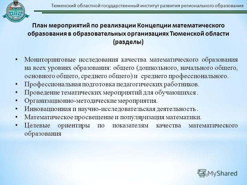 10 Тюменский областной государственный институт развития регионального образования План мероприятий по реализации Концепции математического образования в образовательных организациях Тюменской области (разделы) Мониторинговые исследования качества ма