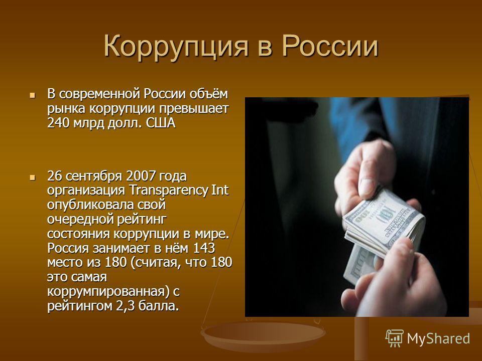 Коррупция в России В современной России объём рынка коррупции превышает 240 млрд долл. США В современной России объём рынка коррупции превышает 240 млрд долл. США 26 сентября 2007 года организация Transparency Int опубликовала свой очередной рейтинг