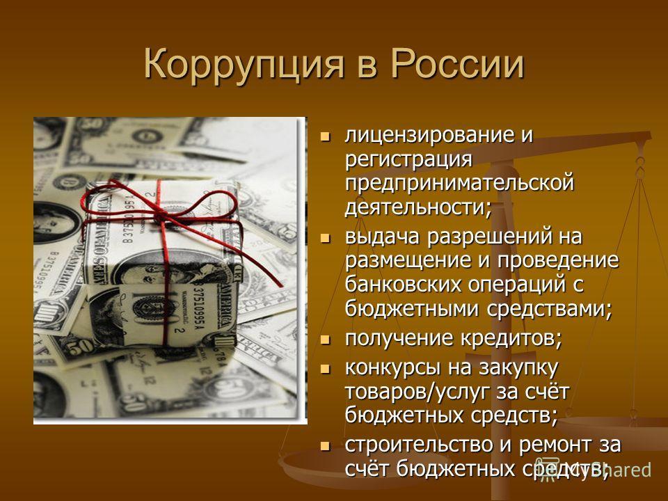 Коррупция в России лицензирование и регистрация предпринимательской деятельности; выдача разрешений на размещение и проведение банковских операций с бюджетными средствами; получение кредитов; конкурсы на закупку товаров/услуг за счёт бюджетных средст