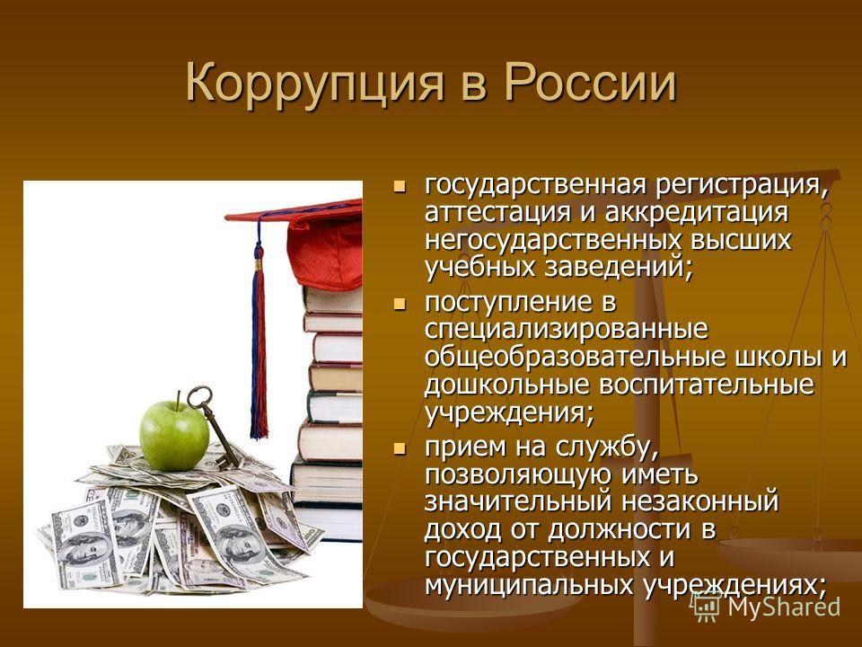 Коррупция в России государственная регистрация, аттестация и аккредитация негосударственных высших учебных заведений; поступление в специализированные общеобразовательные школы и дошкольные воспитательные учреждения; прием на службу, позволяющую имет