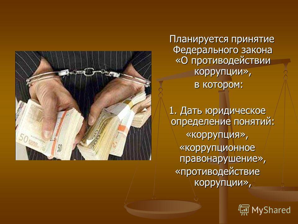Планируется принятие Федерального закона «О противодействии коррупции», в котором: 1. Дать юридическое определение понятий: «коррупция», «коррупционное правонарушение», «противодействие коррупции»,