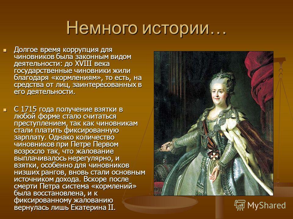 Немного истории… Долгое время коррупция для чиновников была законным видом деятельности: до XVIII века государственные чиновники жили благодаря «кормлениям», то есть, на средства от лиц, заинтересованных в его деятельности. Долгое время коррупция для